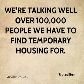 Richard Burr  - We're talking well over 100,000 people we have to find temporary housing for.