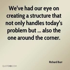 We've had our eye on creating a structure that not only handles today's problem but ... also the one around the corner.