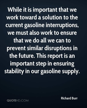 Richard Burr  - While it is important that we work toward a solution to the current gasoline interruptions, we must also work to ensure that we do all we can to prevent similar disruptions in the future. This report is an important step in ensuring stability in our gasoline supply.