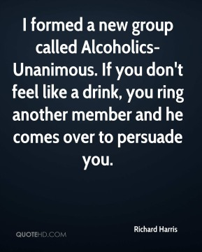 Richard Harris  - I formed a new group called Alcoholics-Unanimous. If you don't feel like a drink, you ring another member and he comes over to persuade you.