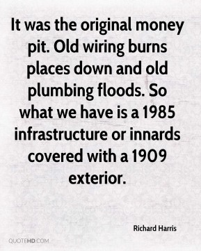 Richard Harris  - It was the original money pit. Old wiring burns places down and old plumbing floods. So what we have is a 1985 infrastructure or innards covered with a 1909 exterior.