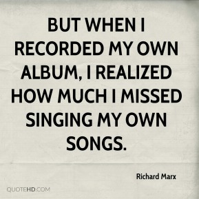 Richard Marx  - But when I recorded my own album, I realized how much I missed singing my own songs.