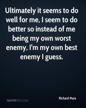 Richard Marx  - Ultimately it seems to do well for me, I seem to do better so instead of me being my own worst enemy, I'm my own best enemy I guess.