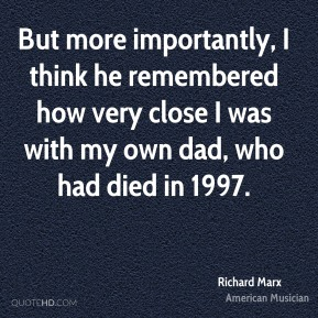 But more importantly, I think he remembered how very close I was with my own dad, who had died in 1997.