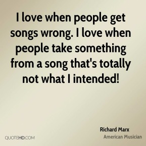 Richard Marx - I love when people get songs wrong. I love when people take something from a song that's totally not what I intended!
