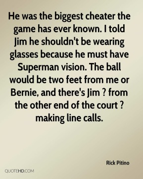 Rick Pitino  - He was the biggest cheater the game has ever known. I told Jim he shouldn't be wearing glasses because he must have Superman vision. The ball would be two feet from me or Bernie, and there's Jim ? from the other end of the court ? making line calls.