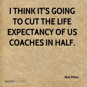 Rick Pitino  - I think it's going to cut the life expectancy of us coaches in half.