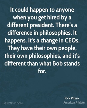 Rick Pitino - It could happen to anyone when you get hired by a different president. There's a difference in philosophies. It happens. It's a change in CEOs. They have their own people, their own philosophies, and it's different than what Bob stands for.