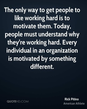 Rick Pitino - The only way to get people to like working hard is to motivate them. Today, people must understand why they're working hard. Every individual in an organization is motivated by something different.