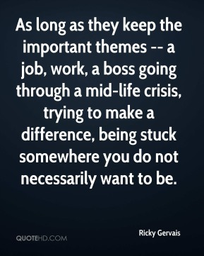 As long as they keep the important themes -- a job, work, a boss going through a mid-life crisis, trying to make a difference, being stuck somewhere you do not necessarily want to be.