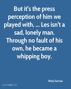 But it's the press perception of him we played with, ... Les isn't a sad, lonely man. Through no fault of his own, he became a whipping boy.
