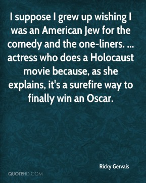 Ricky Gervais  - I suppose I grew up wishing I was an American Jew for the comedy and the one-liners. ... actress who does a Holocaust movie because, as she explains, it's a surefire way to finally win an Oscar.