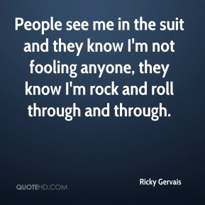Ricky Gervais  - People see me in the suit and they know I'm not fooling anyone, they know I'm rock and roll through and through.