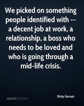 We picked on something people identified with -- a decent job at work, a relationship, a boss who needs to be loved and who is going through a mid-life crisis.