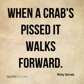 When a crab's pissed it walks forward.