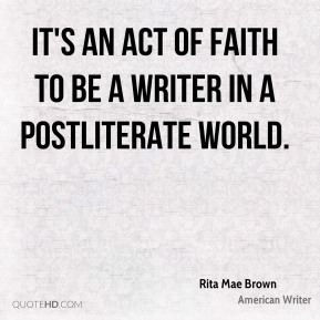 It's an act of faith to be a writer in a postliterate world.