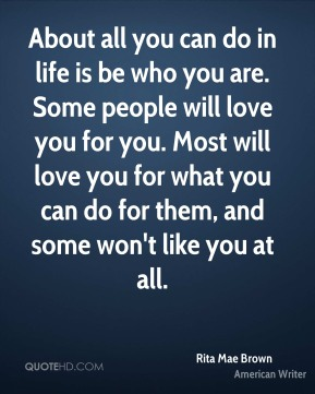 About all you can do in life is be who you are. Some people will love you for you. Most will love you for what you can do for them, and some won't like you at all.