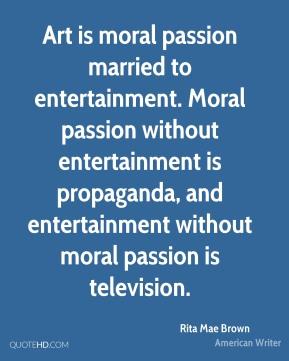 Art is moral passion married to entertainment. Moral passion without entertainment is propaganda, and entertainment without moral passion is television.