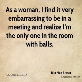 Rita Mae Brown - As a woman, I find it very embarrassing to be in a meeting and realize I'm the only one in the room with balls.