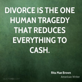Divorce is the one human tragedy that reduces everything to cash.
