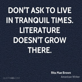 Don't ask to live in tranquil times. Literature doesn't grow there.