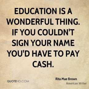 Education is a wonderful thing. If you couldn't sign your name you'd have to pay cash.