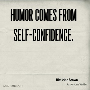 Humor comes from self-confidence.