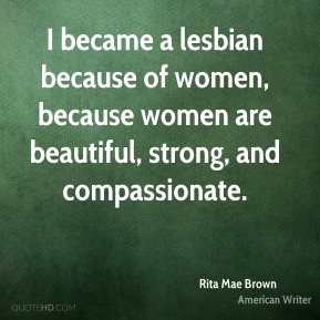 I became a lesbian because of women, because women are beautiful, strong, and compassionate.
