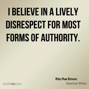 Rita Mae Brown - I believe in a lively disrespect for most forms of authority.