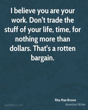 Rita Mae Brown - I believe you are your work. Don't trade the stuff of your life, time, for nothing more than dollars. That's a rotten bargain.