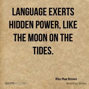 Rita Mae Brown - Language exerts hidden power, like the moon on the tides.