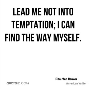 Rita Mae Brown - Lead me not into temptation; I can find the way myself.