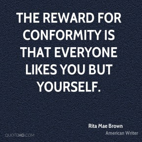 Rita Mae Brown - The reward for conformity is that everyone likes you but yourself.