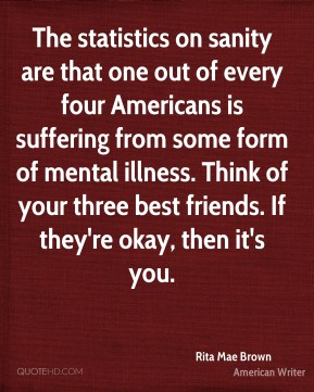 The statistics on sanity are that one out of every four Americans is suffering from some form of mental illness. Think of your three best friends. If they're okay, then it's you.
