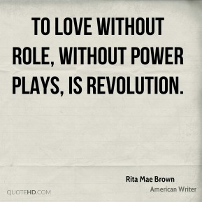 To love without role, without power plays, is revolution.