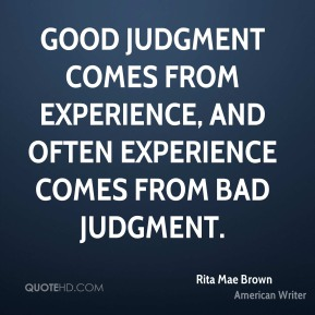 Good judgment comes from experience, and often experience comes from bad judgment.