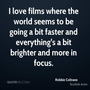 Robbie Coltrane - I love films where the world seems to be going a bit faster and everything's a bit brighter and more in focus.