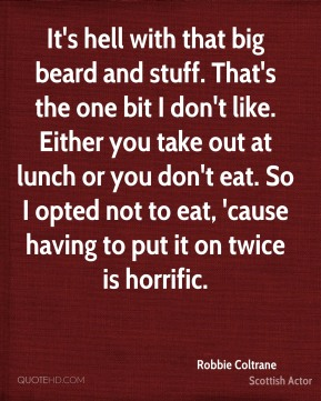 Robbie Coltrane - It's hell with that big beard and stuff. That's the one bit I don't like. Either you take out at lunch or you don't eat. So I opted not to eat, 'cause having to put it on twice is horrific.