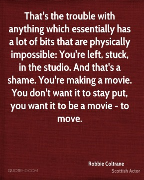 Robbie Coltrane - That's the trouble with anything which essentially has a lot of bits that are physically impossible: You're left, stuck, in the studio. And that's a shame. You're making a movie. You don't want it to stay put, you want it to be a movie - to move.