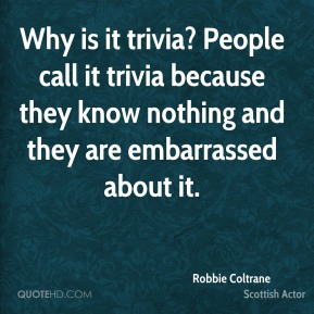 Robbie Coltrane - Why is it trivia? People call it trivia because they know nothing and they are embarrassed about it.