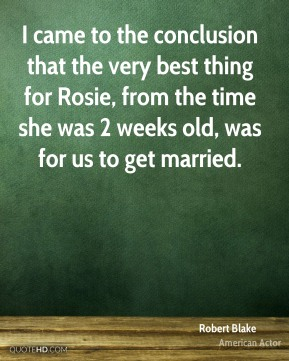 Robert Blake - I came to the conclusion that the very best thing for Rosie, from the time she was 2 weeks old, was for us to get married.