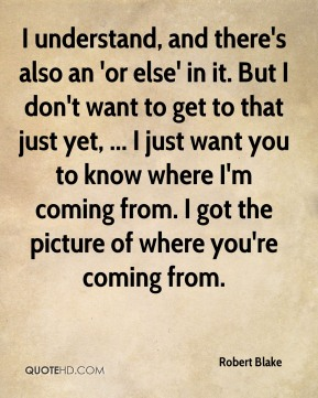 Robert Blake  - I understand, and there's also an 'or else' in it. But I don't want to get to that just yet, ... I just want you to know where I'm coming from. I got the picture of where you're coming from.