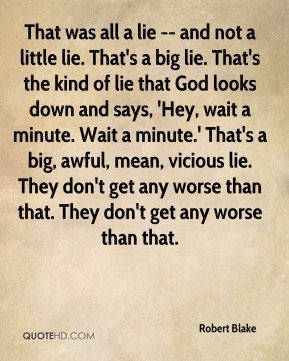 Robert Blake  - That was all a lie -- and not a little lie. That's a big lie. That's the kind of lie that God looks down and says, 'Hey, wait a minute. Wait a minute.' That's a big, awful, mean, vicious lie. They don't get any worse than that. They don't get any worse than that.