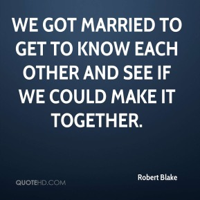 Robert Blake  - We got married to get to know each other and see if we could make it together.