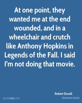 Robert Duvall  - At one point, they wanted me at the end wounded, and in a wheelchair and crutch like Anthony Hopkins in Legends of the Fall. I said I'm not doing that movie.