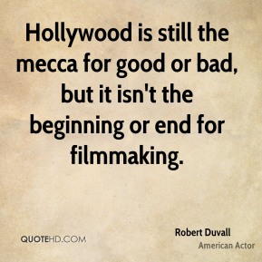 Hollywood is still the mecca for good or bad, but it isn't the beginning or end for filmmaking.