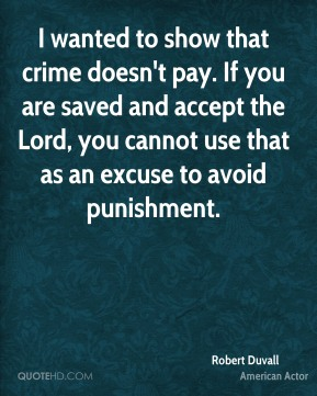 I wanted to show that crime doesn't pay. If you are saved and accept the Lord, you cannot use that as an excuse to avoid punishment.