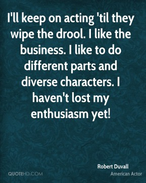 Robert Duvall - I'll keep on acting 'til they wipe the drool. I like the business. I like to do different parts and diverse characters. I haven't lost my enthusiasm yet!