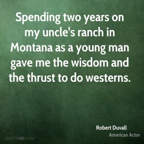 Spending two years on my uncle's ranch in Montana as a young man gave me the wisdom and the thrust to do westerns.