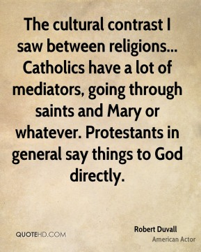 The cultural contrast I saw between religions... Catholics have a lot of mediators, going through saints and Mary or whatever. Protestants in general say things to God directly.